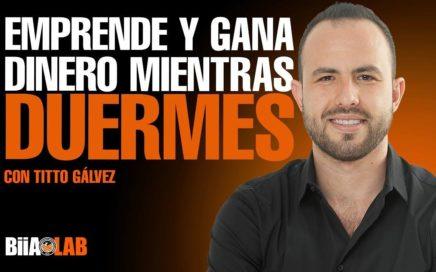 EMPRENDE Y GANA DINERO MIENTRAS DUERMES con TITTO GÁLVEZ