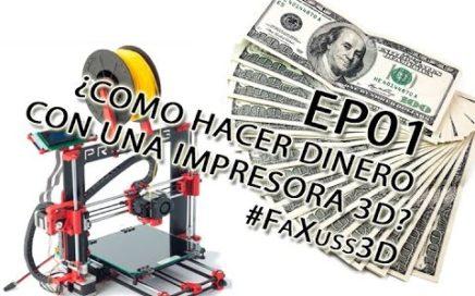 EP01 ¿Como hacer dinero con una impresora 3D? #FaXuss3D
