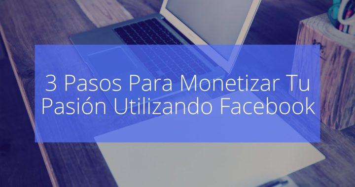 3 Pasos Para Monetizar Tu Pasion en Facebook | Formas De Ganar Dinero Por Internet