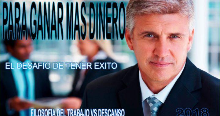 PARA GANAR MAS DINERO  VALOR AL TRABAJO, EL DESAFIO DE TENER ÉXITO,FILOSOFIA DEL TRABAJO VS DESCANSO