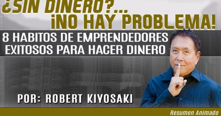 ¿Sin Dinero?... No Hay Problema - 8 Hábitos de Emprendedores Para Hacer Dinero - Por Robert Kiyosaki